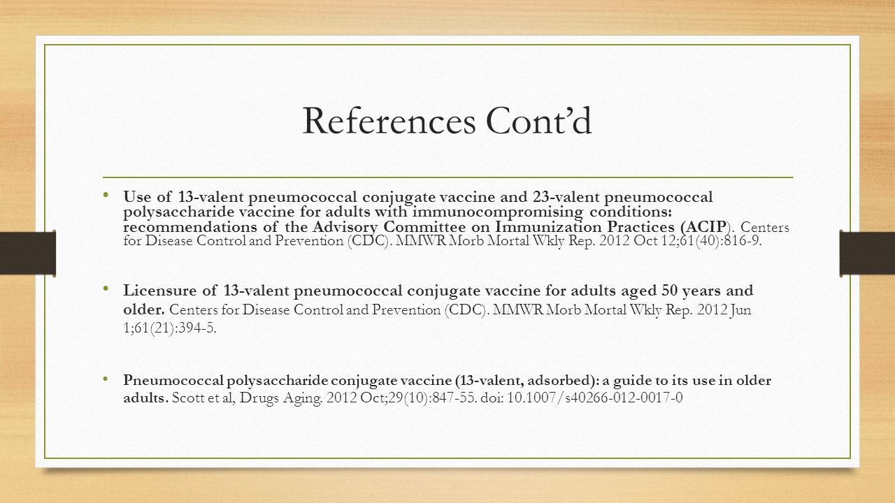 References Cont'd Use of 13-valent pneumococcal conjugate vaccine and 23-valent pneumococcal polysaccharide vaccine for adults with immunocompromising