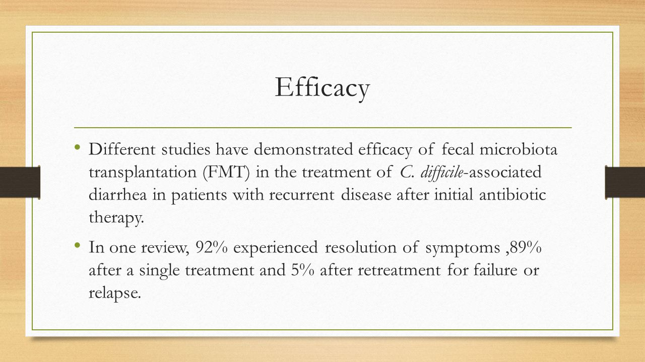 Efficacy Different studies have demonstrated efficacy of fecal microbiota transplantation (FMT) in the treatment of C. difficile-associated diarrhea i