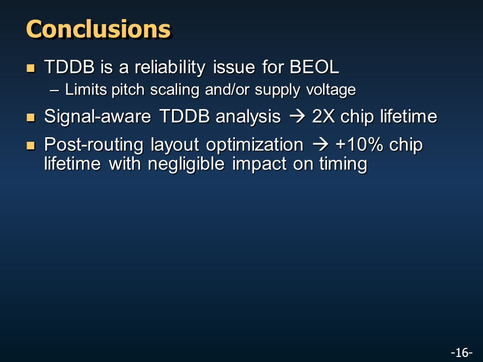 -16- Conclusions TDDB is a reliability issue for BEOL TDDB is a reliability issue for BEOL –Limits pitch scaling and/or supply voltage Signal-aware TDDB analysis  2X chip lifetime Signal-aware TDDB analysis  2X chip lifetime Post-routing layout optimization  +10% chip lifetime with negligible impact on timing Post-routing layout optimization  +10% chip lifetime with negligible impact on timing