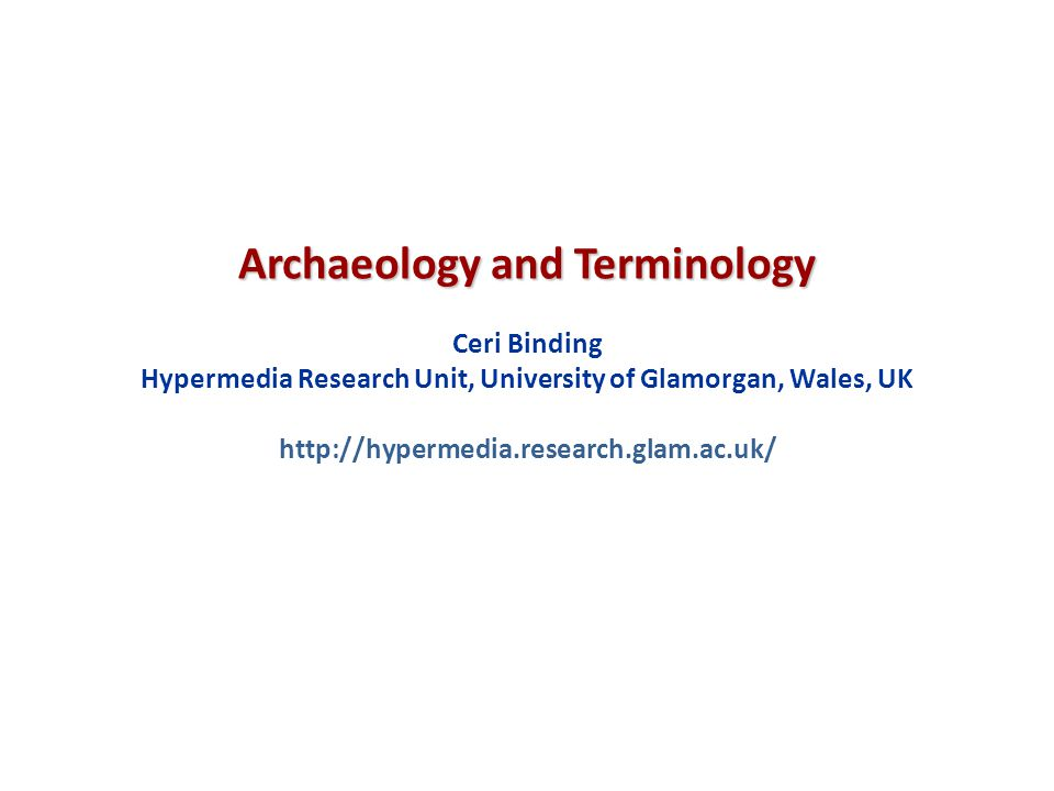 Archaeology and Terminology Ceri Binding Hypermedia Research Unit, University of Glamorgan, Wales, UK http://hypermedia.research.glam.ac.uk/