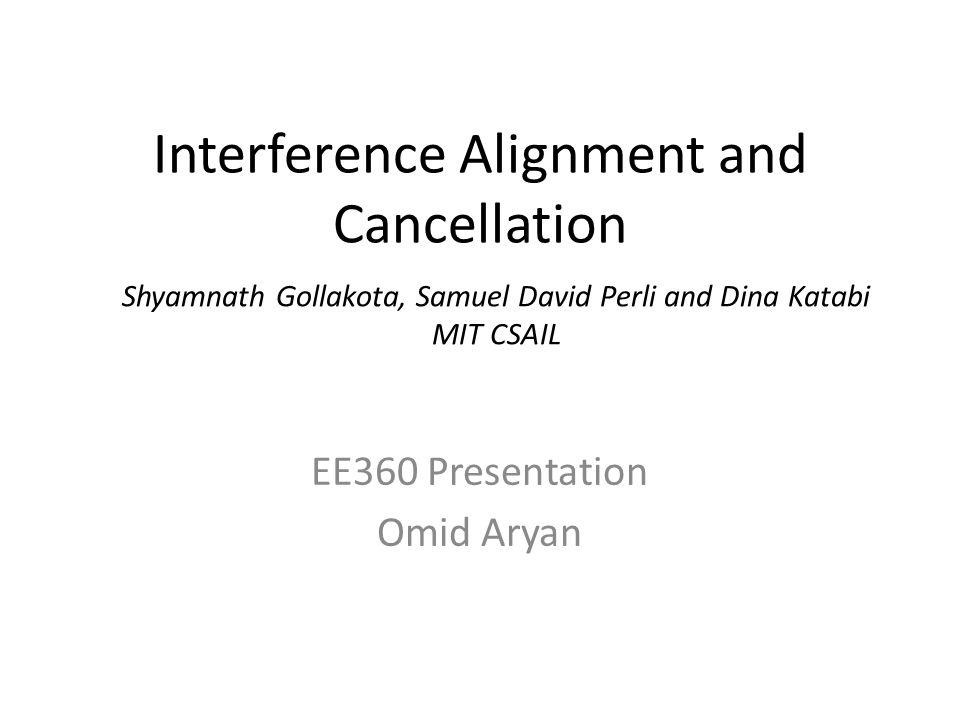 Interference Alignment and Cancellation EE360 Presentation Omid Aryan Shyamnath Gollakota, Samuel David Perli and Dina Katabi MIT CSAIL