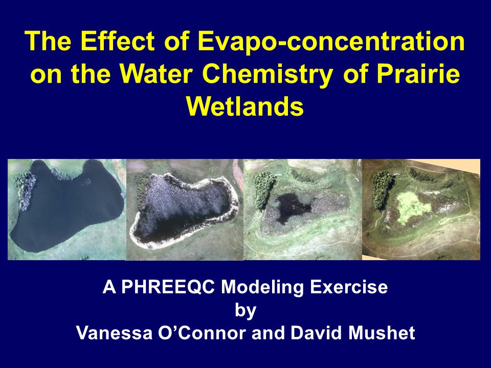 The Effect of Evapo-concentration on the Water Chemistry of Prairie Wetlands A PHREEQC Modeling Exercise by Vanessa O'Connor and David Mushet