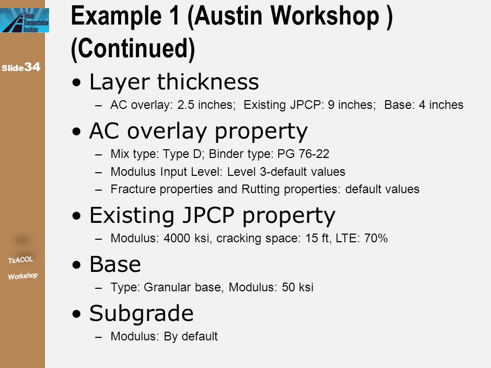 Slide 34 Example 1 (Austin Workshop ) (Continued) Layer thickness –AC overlay: 2.5 inches; Existing JPCP: 9 inches; Base: 4 inches AC overlay property