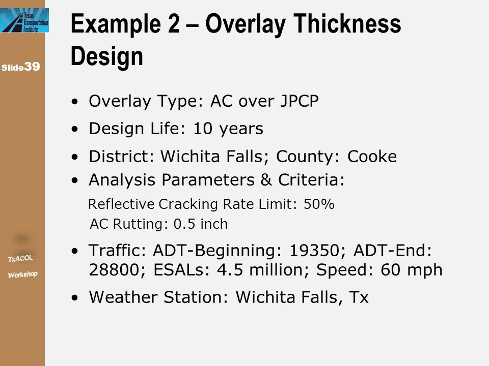 Slide 39 Example 2 – Overlay Thickness Design Overlay Type: AC over JPCP Design Life: 10 years District: Wichita Falls; County: Cooke Analysis Paramet