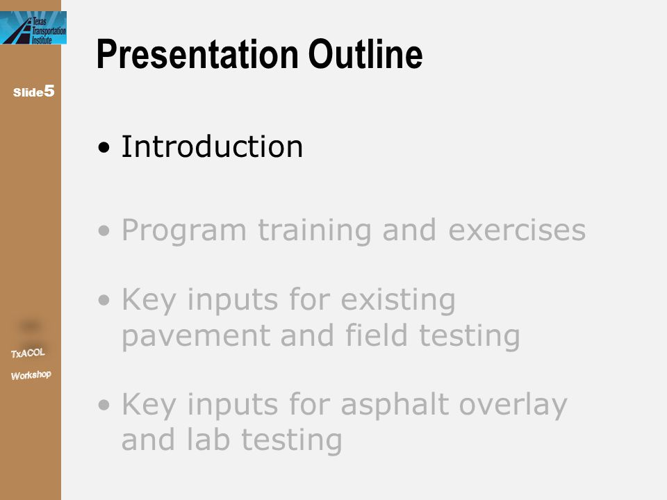 Slide 5 Presentation Outline Introduction Program training and exercises Key inputs for existing pavement and field testing Key inputs for asphalt ove