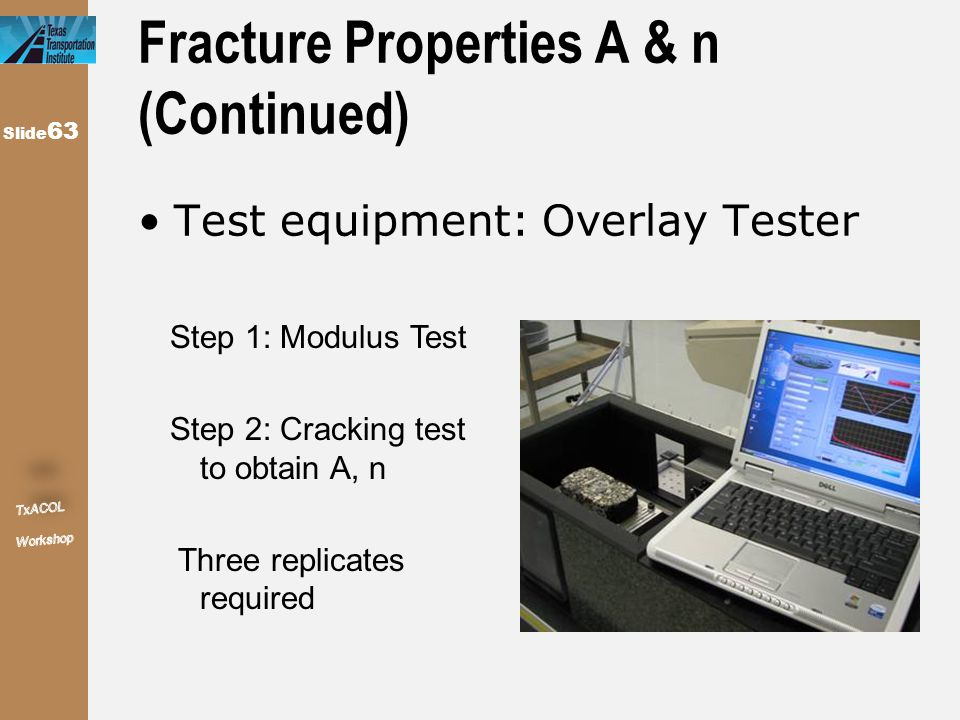 Slide 63 Fracture Properties A & n (Continued) Test equipment: Overlay Tester Step 1: Modulus Test Step 2: Cracking test to obtain A, n Three replicat