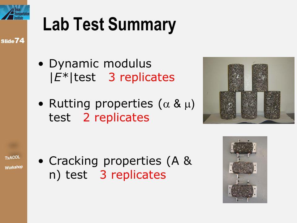 Slide 74 Lab Test Summary Dynamic modulus  E* test 3 replicates Rutting properties ( &  ) test 2 replicates Cracking properties (A & n) test 3 repli