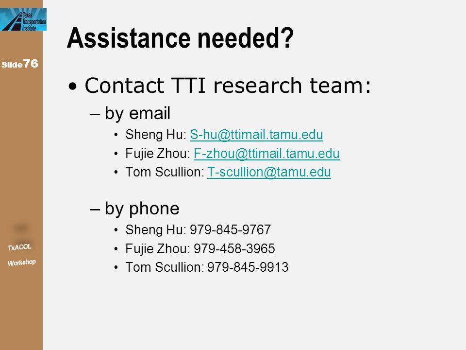 Slide 76 Assistance needed? Contact TTI research team: –by email Sheng Hu: S-hu@ttimail.tamu.eduS-hu@ttimail.tamu.edu Fujie Zhou: F-zhou@ttimail.tamu.