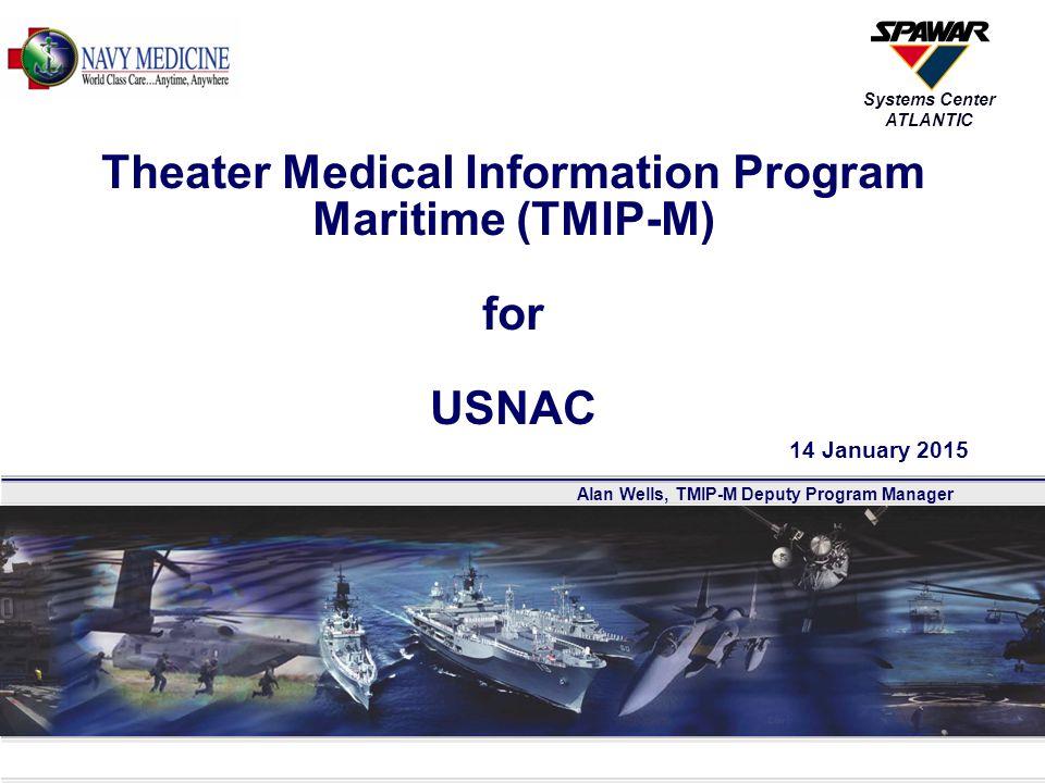 Alan Wells, TMIP-M Deputy Program Manager Systems Center ATLANTIC Theater Medical Information Program Maritime (TMIP-M) for USNAC 14 January 2015