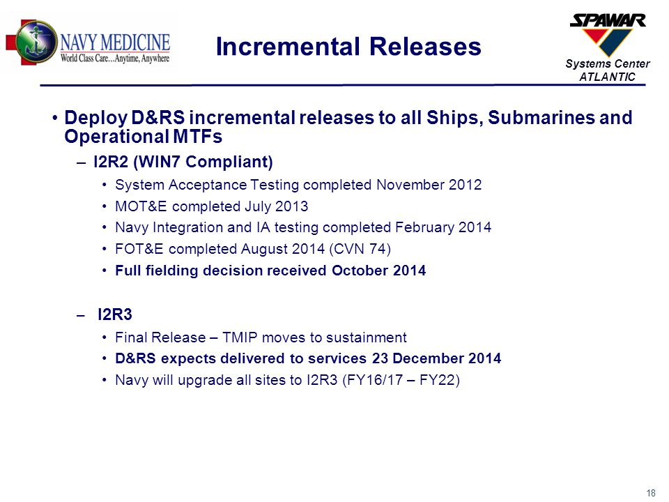 18 Systems Center ATLANTIC Incremental Releases Deploy D&RS incremental releases to all Ships, Submarines and Operational MTFs –I2R2 (WIN7 Compliant)