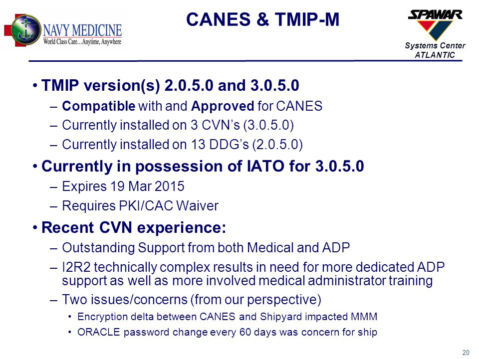 20 Systems Center ATLANTIC CANES & TMIP-M TMIP version(s) 2.0.5.0 and 3.0.5.0 –Compatible with and Approved for CANES –Currently installed on 3 CVN's