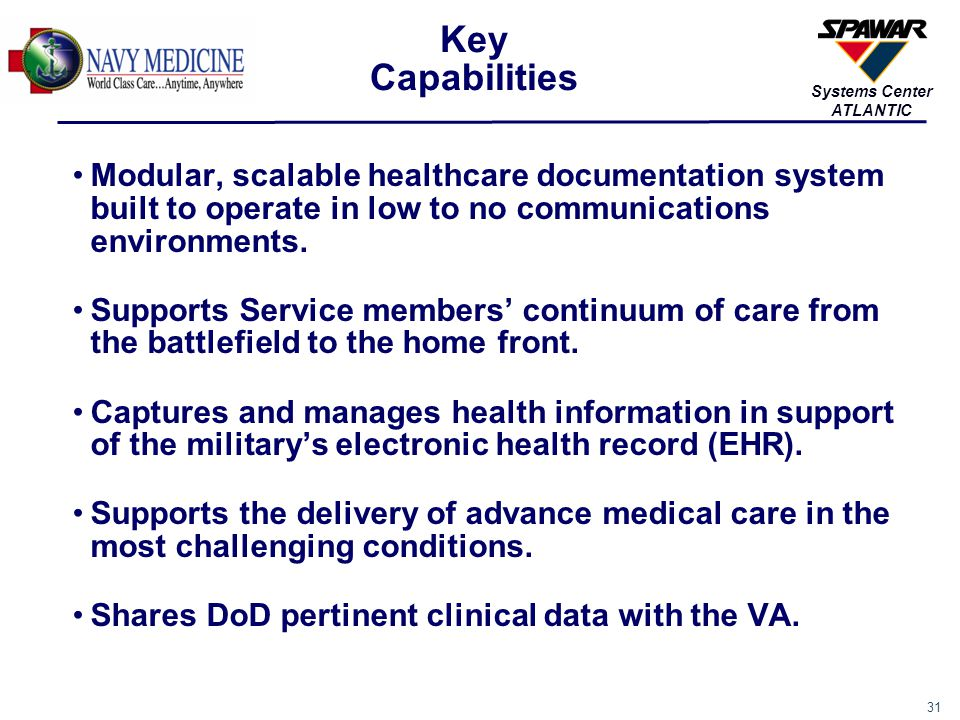 31 Systems Center ATLANTIC Modular, scalable healthcare documentation system built to operate in low to no communications environments. Supports Servi