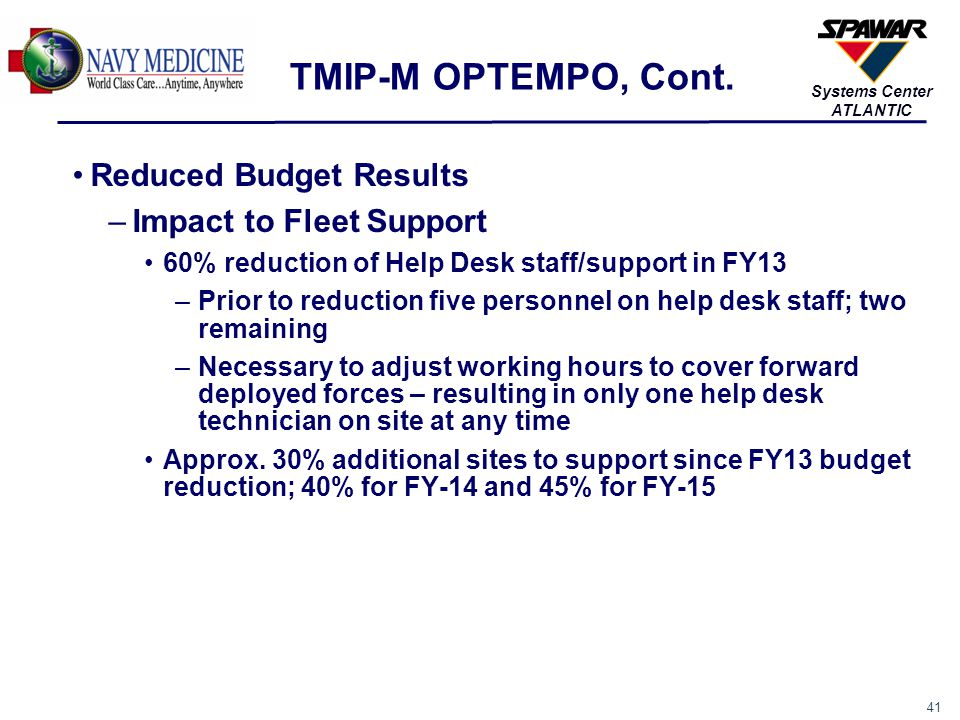 41 Systems Center ATLANTIC TMIP-M OPTEMPO, Cont. Reduced Budget Results –Impact to Fleet Support 60% reduction of Help Desk staff/support in FY13 –Pri