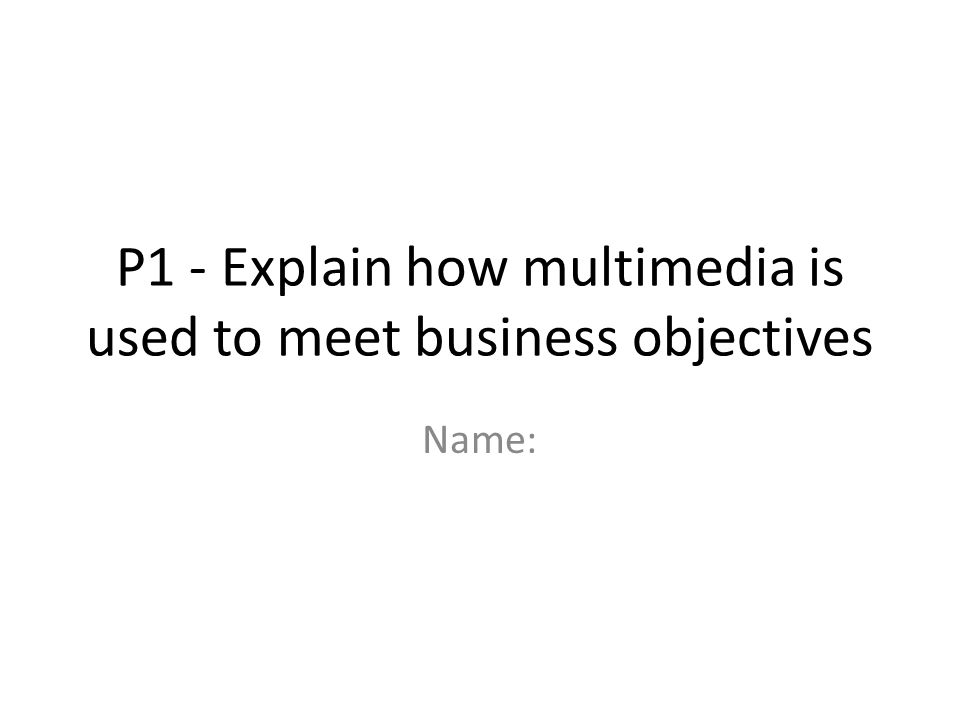 P1 - Explain how multimedia is used to meet business objectives Name: