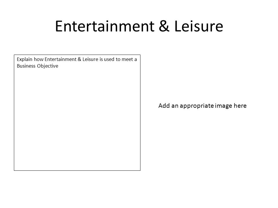 Entertainment & Leisure Explain how Entertainment & Leisure is used to meet a Business Objective Add an appropriate image here