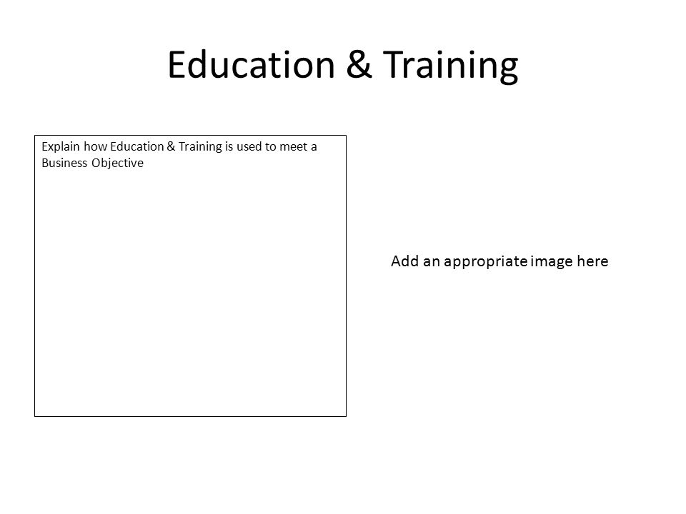 Education & Training Explain how Education & Training is used to meet a Business Objective Add an appropriate image here