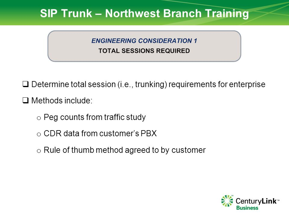 SIP Trunk – Northwest Branch Training Determine how many sessions by type (Flat or Usage) o Flat Inbound Call Types (from PSTN) : Local TN, DID o Flat Outbound Call Types (to PSTN): Local (including 411, 711, 911)  Usage Inbound Call Types (from PSTN): 8xx, RDID  Usage Outbound Call Types (to PSTN): LD, Alien TN (non-SIP TN)