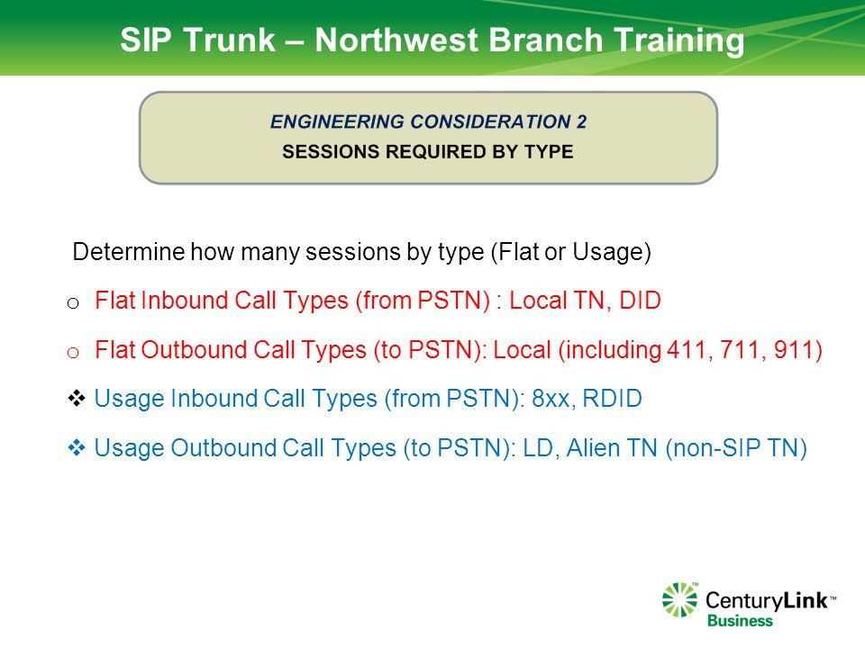 SIP Trunk – Northwest Branch Training  For each access line, determine max sessions  Determine circuit type / L2 protocol (HDLC, PPP, Ethernet)  Determine VoIP packet sample size  Determine Qty of G.711 calls  Determine Qty of G.729 calls  Determine % of IQ circuit that is for P1 traffic  Determine % of P1 bandwidth that is VoIP (QVUR)