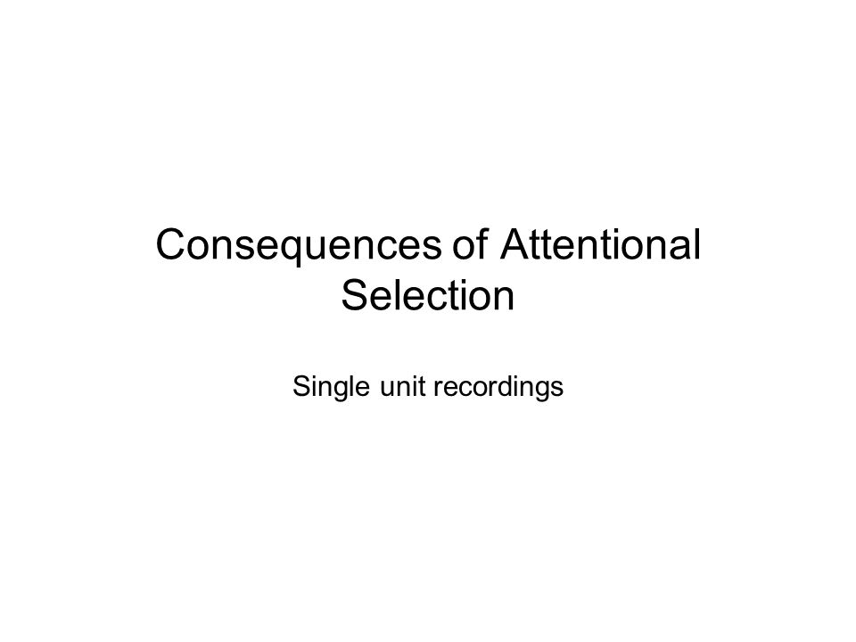 Consequences of Attentional Selection Single unit recordings