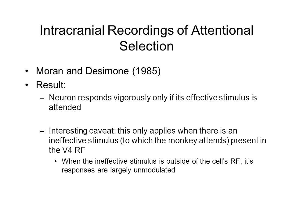 Moran and Desimone (1985) Result: –Neuron responds vigorously only if its effective stimulus is attended –Interesting caveat: this only applies when there is an ineffective stimulus (to which the monkey attends) present in the V4 RF When the ineffective stimulus is outside of the cell's RF, it's responses are largely unmodulated Intracranial Recordings of Attentional Selection