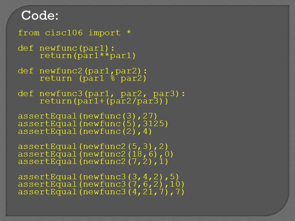 Code: from cisc106 import * def newfunc(par1): return(par1**par1) def newfunc2(par1,par2): return (par1 % par2) def newfunc3(par1, par2, par3): return(par1+(par2/par3)) assertEqual(newfunc(3),27) assertEqual(newfunc(5),3125) assertEqual(newfunc(2),4) assertEqual(newfunc2(5,3),2) assertEqual(newfunc2(18,6),0) assertEqual(newfunc2(7,2),1) assertEqual(newfunc3(3,4,2),5) assertEqual(newfunc3(7,6,2),10) assertEqual(newfunc3(4,21,7),7)