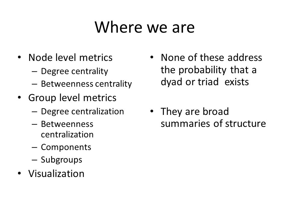 Where we are Node level metrics – Degree centrality – Betweenness centrality Group level metrics – Degree centralization – Betweenness centralization – Components – Subgroups Visualization None of these address the probability that a dyad or triad exists They are broad summaries of structure