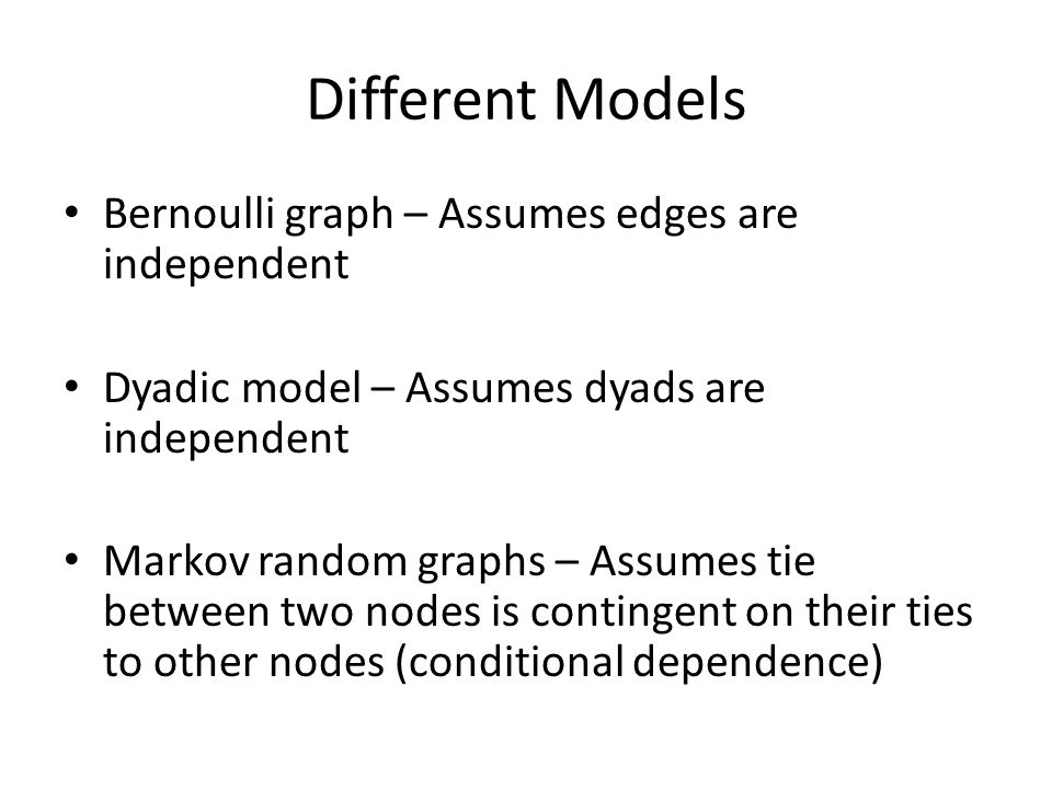 Different Models Bernoulli graph – Assumes edges are independent Dyadic model – Assumes dyads are independent Markov random graphs – Assumes tie between two nodes is contingent on their ties to other nodes (conditional dependence)