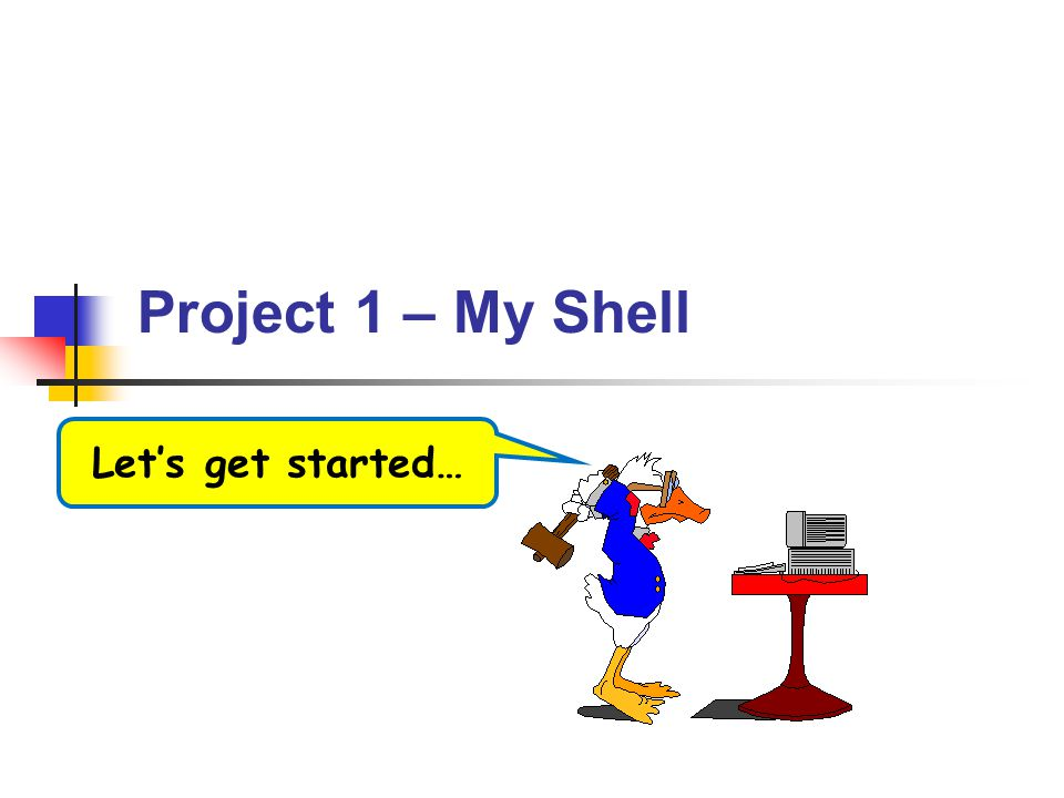 Project 1 – My Shell Let's get started…