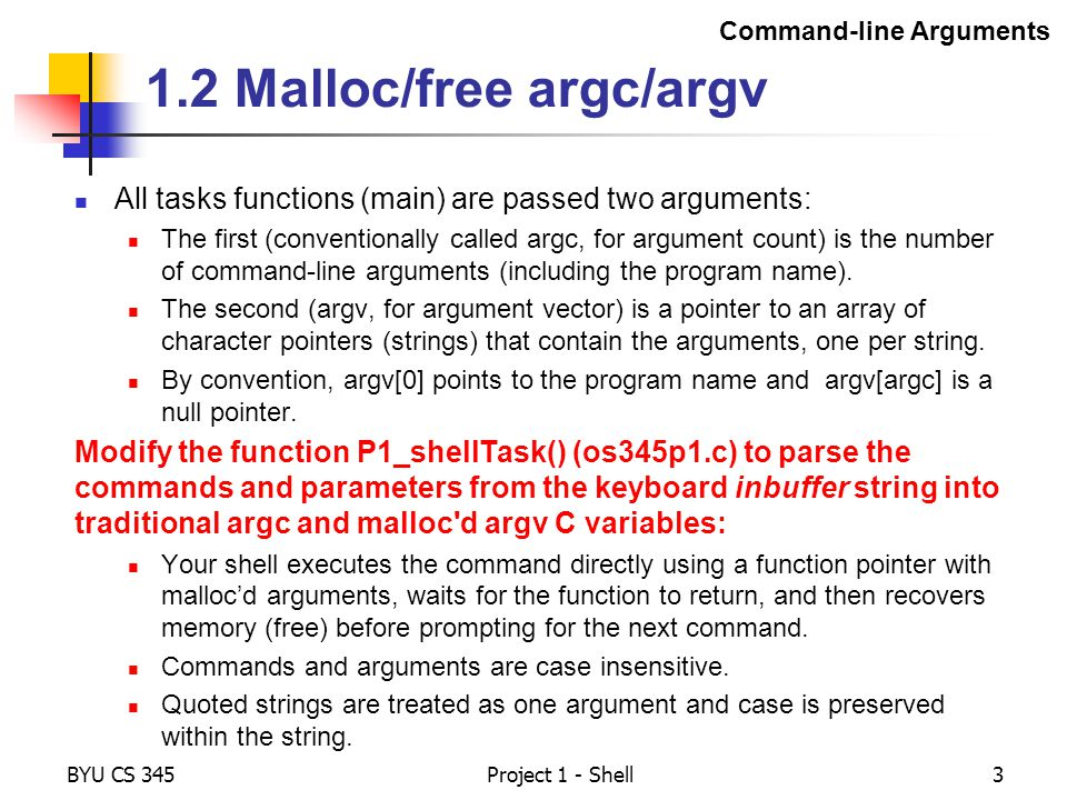 BYU CS 345Project 1 - Shell3 1.2 Malloc/free argc/argv All tasks functions (main) are passed two arguments: The first (conventionally called argc, for