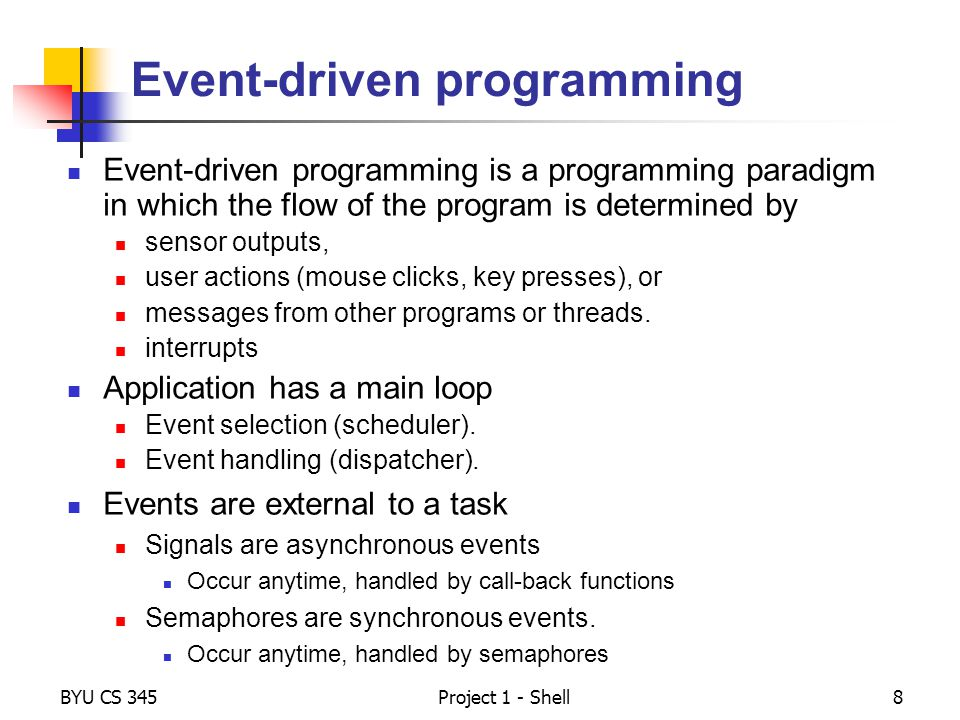 BYU CS 345Project 1 - Shell8 Event-driven programming Event-driven programming is a programming paradigm in which the flow of the program is determine