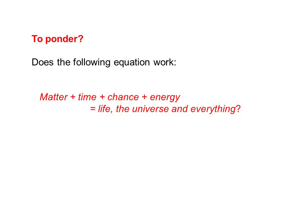 To ponder? Does the following equation work: Matter + time + chance + energy = life, the universe and everything?