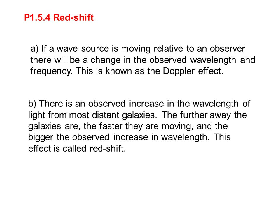 P1.5.4 Red-shift b) There is an observed increase in the wavelength of light from most distant galaxies. The further away the galaxies are, the faster