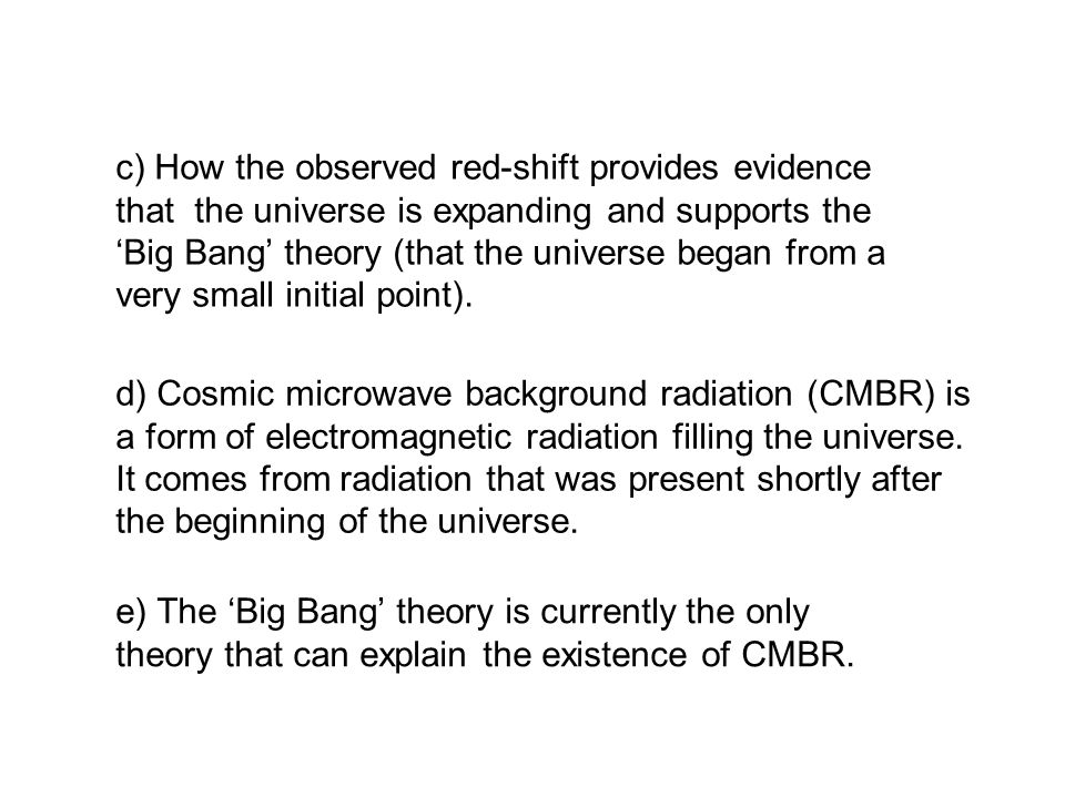 e) The 'Big Bang' theory is currently the only theory that can explain the existence of CMBR.