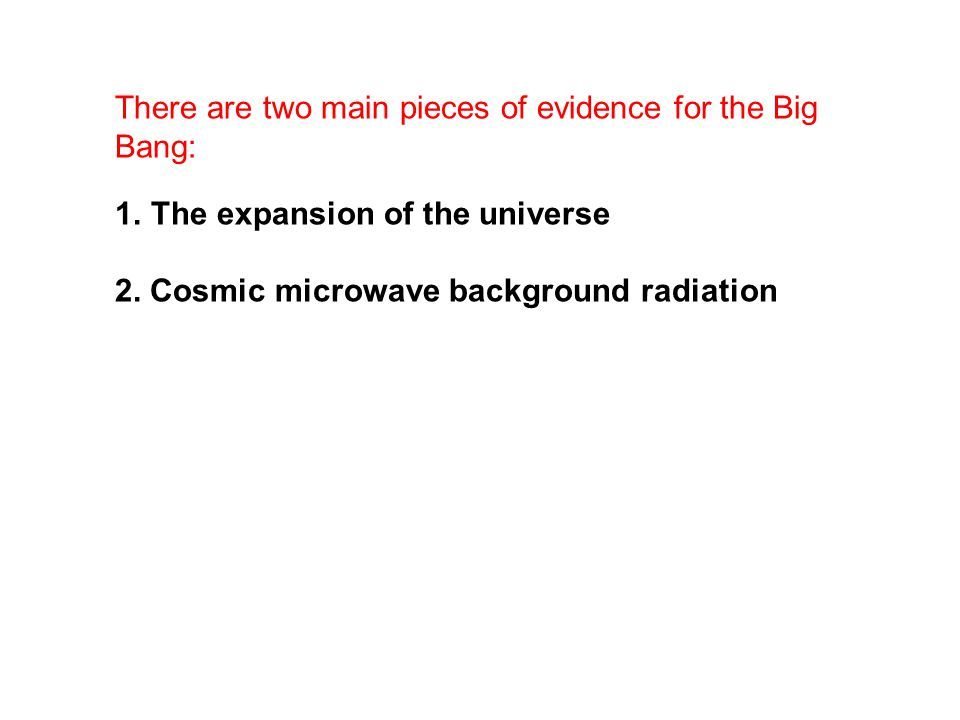 There are two main pieces of evidence for the Big Bang: 1.The expansion of the universe 2. Cosmic microwave background radiation