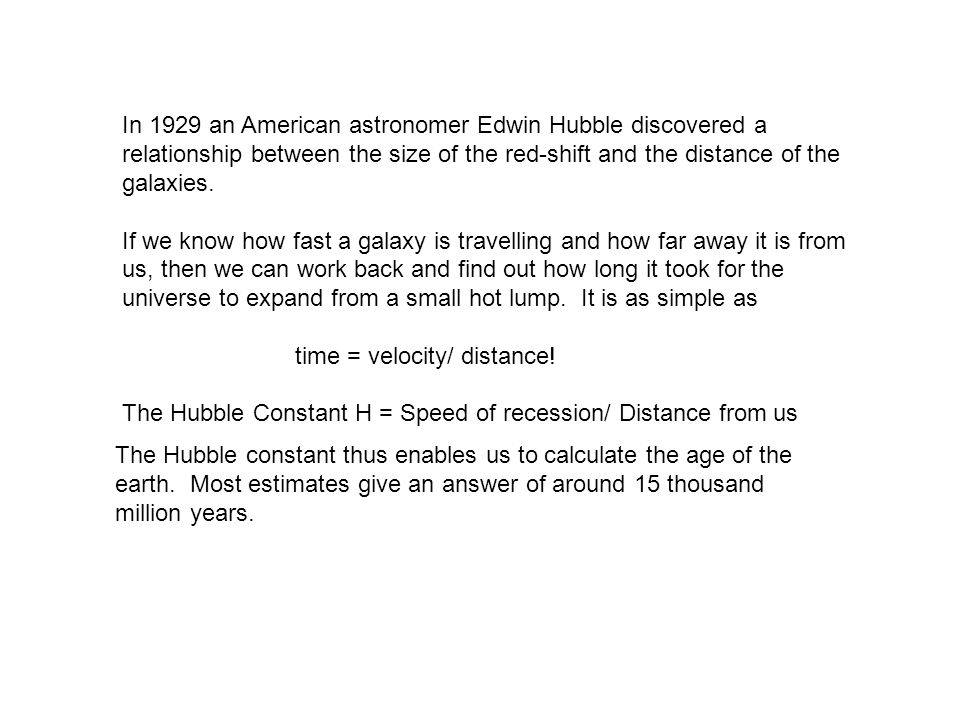 In 1929 an American astronomer Edwin Hubble discovered a relationship between the size of the red-shift and the distance of the galaxies.