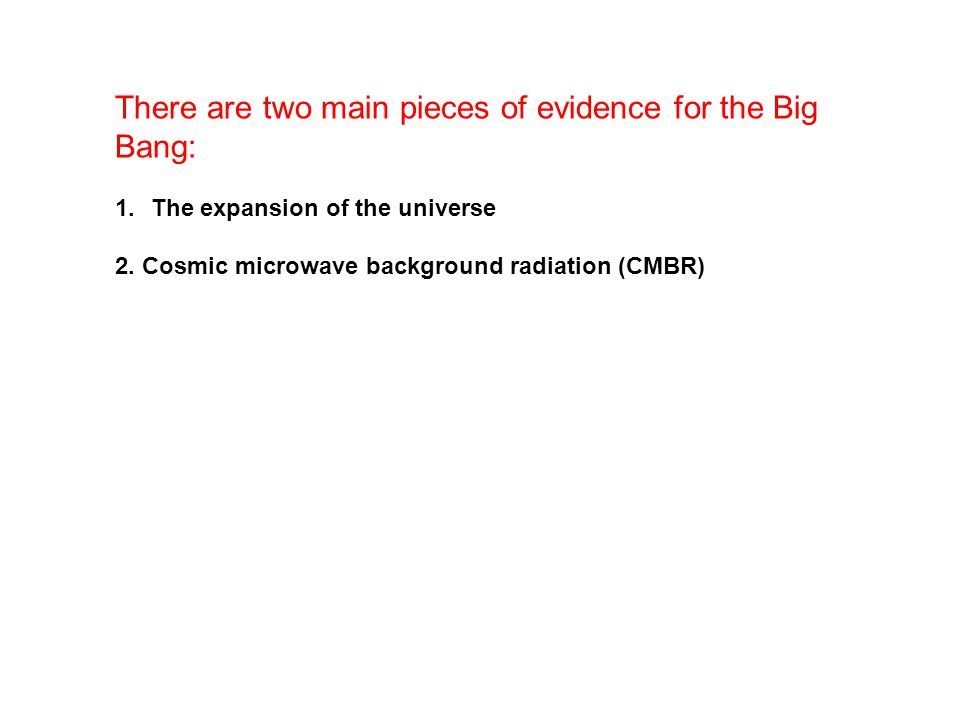 There are two main pieces of evidence for the Big Bang: 1.The expansion of the universe 2. Cosmic microwave background radiation (CMBR)