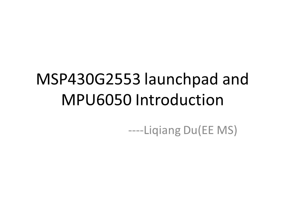 MSP430G2553 launchpad and MPU6050 Introduction ----Liqiang Du(EE MS)
