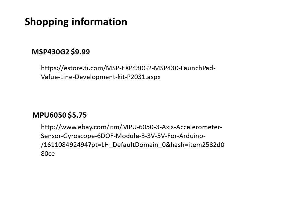 https://estore.ti.com/MSP-EXP430G2-MSP430-LaunchPad- Value-Line-Development-kit-P2031.aspx http://www.ebay.com/itm/MPU-6050-3-Axis-Accelerometer- Sensor-Gyroscope-6DOF-Module-3-3V-5V-For-Arduino- /161108492494?pt=LH_DefaultDomain_0&hash=item2582d0 80ce MSP430G2 $9.99 MPU6050 $5.75 Shopping information