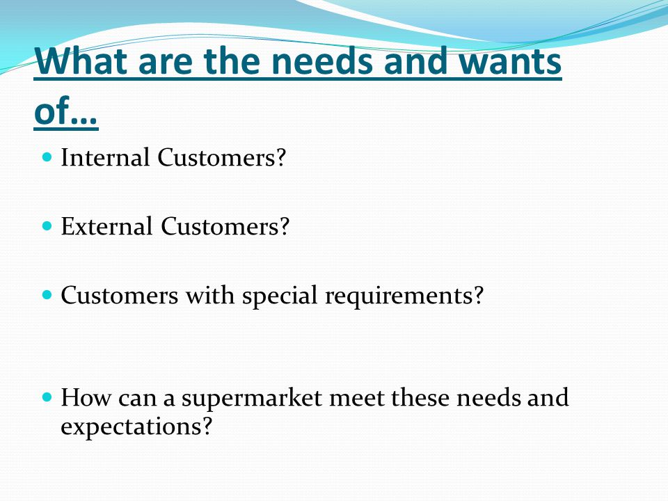 What are the needs and wants of… Internal Customers? External Customers? Customers with special requirements? How can a supermarket meet these needs a