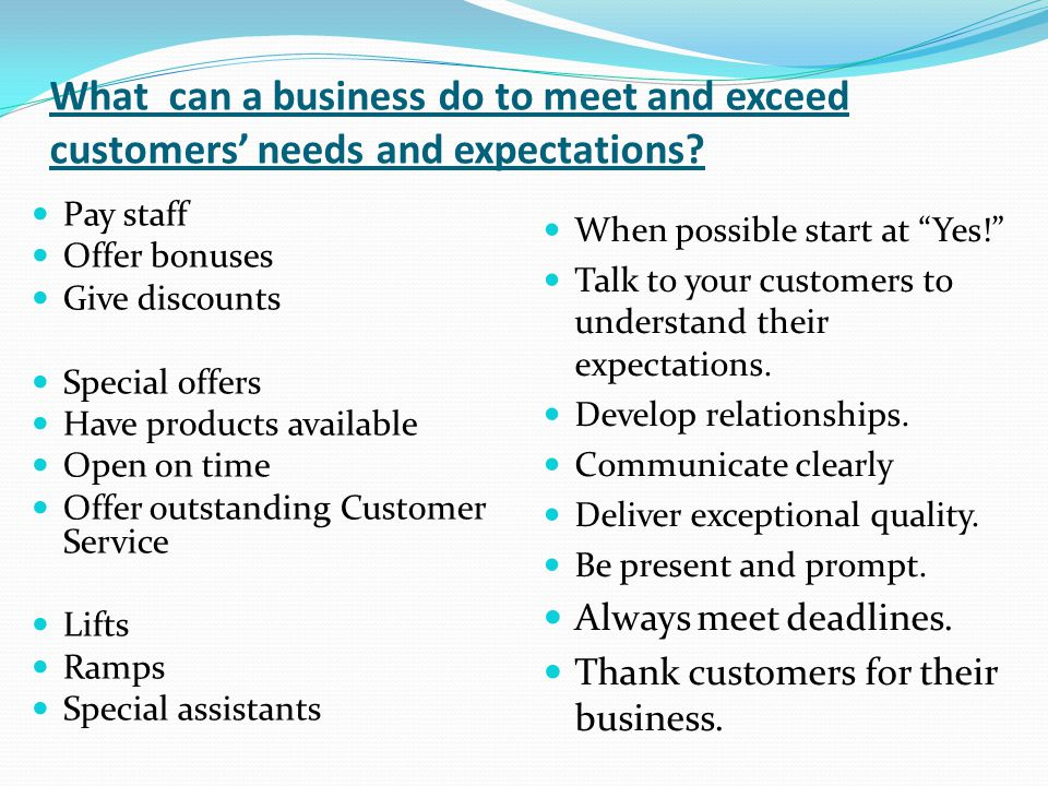 What can a business do to meet and exceed customers' needs and expectations? Pay staff Offer bonuses Give discounts Special offers Have products avail