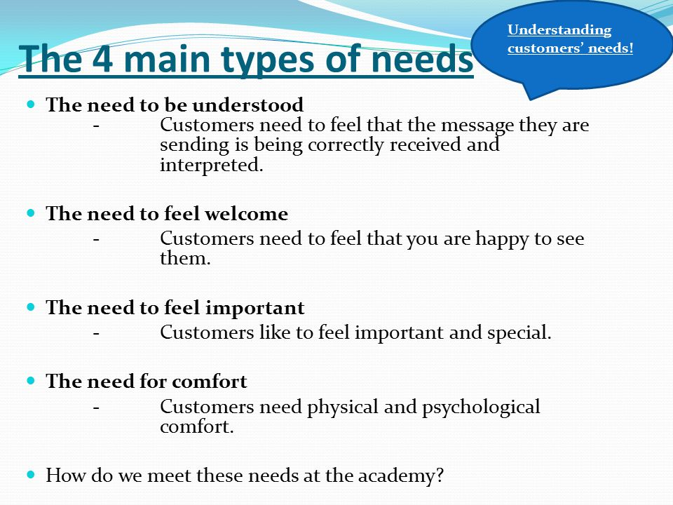 The 4 main types of needs The need to be understood -Customers need to feel that the message they are sending is being correctly received and interpre
