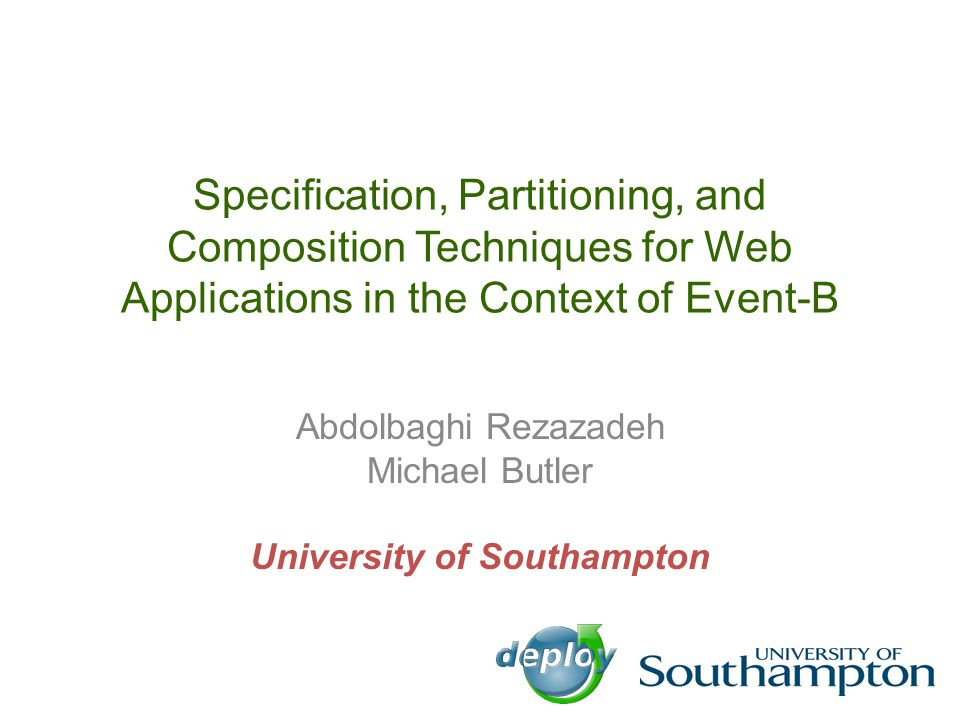 Specification, Partitioning, and Composition Techniques for Web Applications in the Context of Event-B Abdolbaghi Rezazadeh Michael Butler University of Southampton