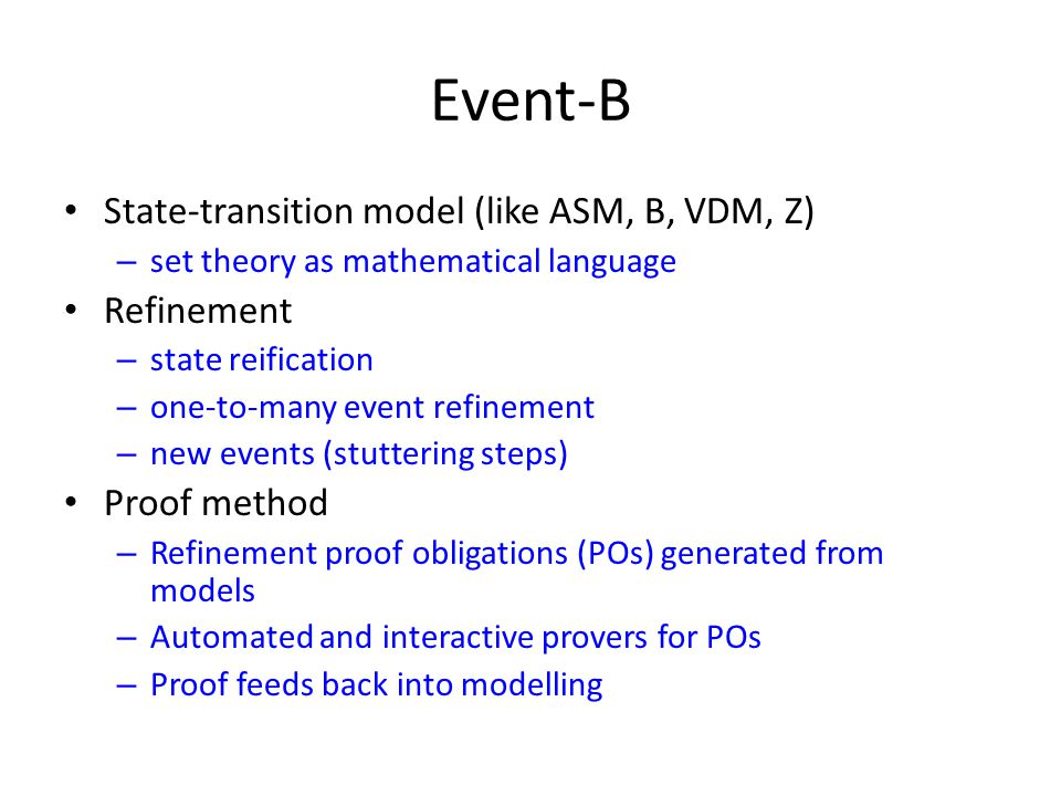 Event-B State-transition model (like ASM, B, VDM, Z) – set theory as mathematical language Refinement – state reification – one-to-many event refinement – new events (stuttering steps) Proof method – Refinement proof obligations (POs) generated from models – Automated and interactive provers for POs – Proof feeds back into modelling