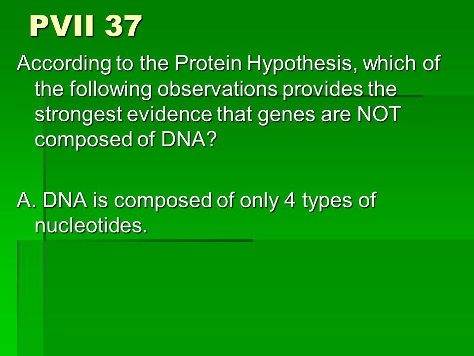 PVII 37 According to the Protein Hypothesis, which of the following observations provides the strongest evidence that genes are NOT composed of DNA.