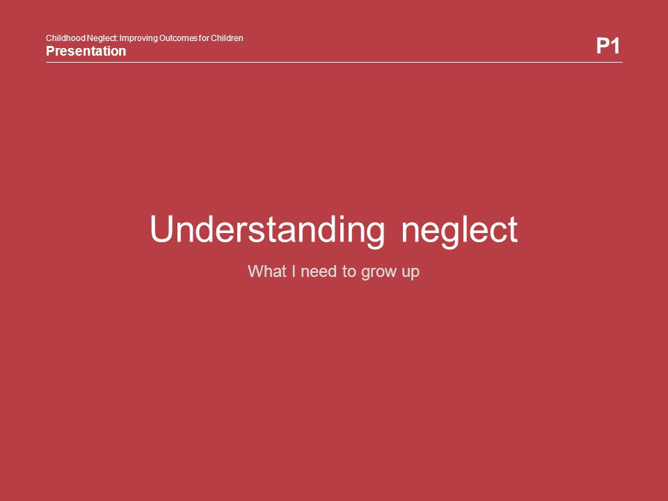 Childhood Neglect: Improving Outcomes for Children Presentation P1 Happy healthy children P1 Understanding neglect2