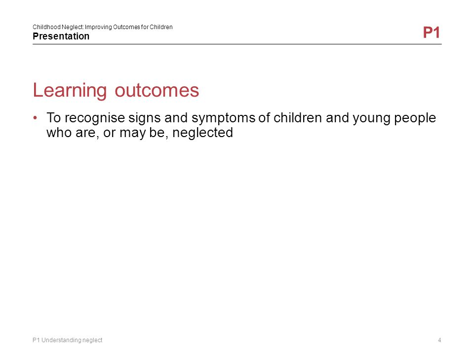 Childhood Neglect: Improving Outcomes for Children Presentation P1 Why is neglect so important.