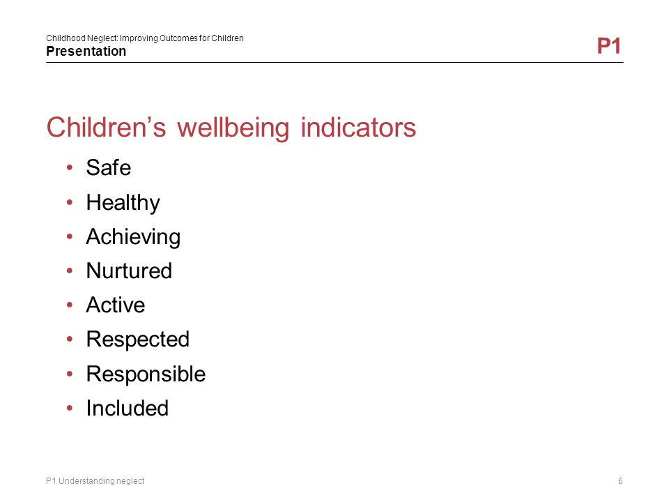 Childhood Neglect: Improving Outcomes for Children Presentation P1 Neglected children…..have some of the poorest long term health and developmental outcomes..are at high risk of accidents..are vulnerable to sexual abuse..are likely to have insecure attachment patterns..are less likely than other children to: develop the characteristics associated with resilience or have access to wider protective factors P1 Understanding neglect7