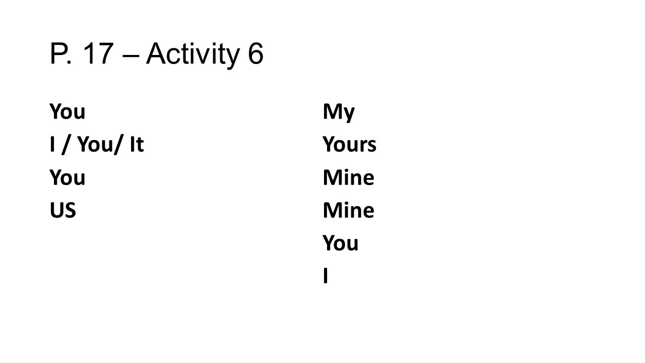 P. 17 – Activity 6 You I / You/ It You US My Yours Mine You I