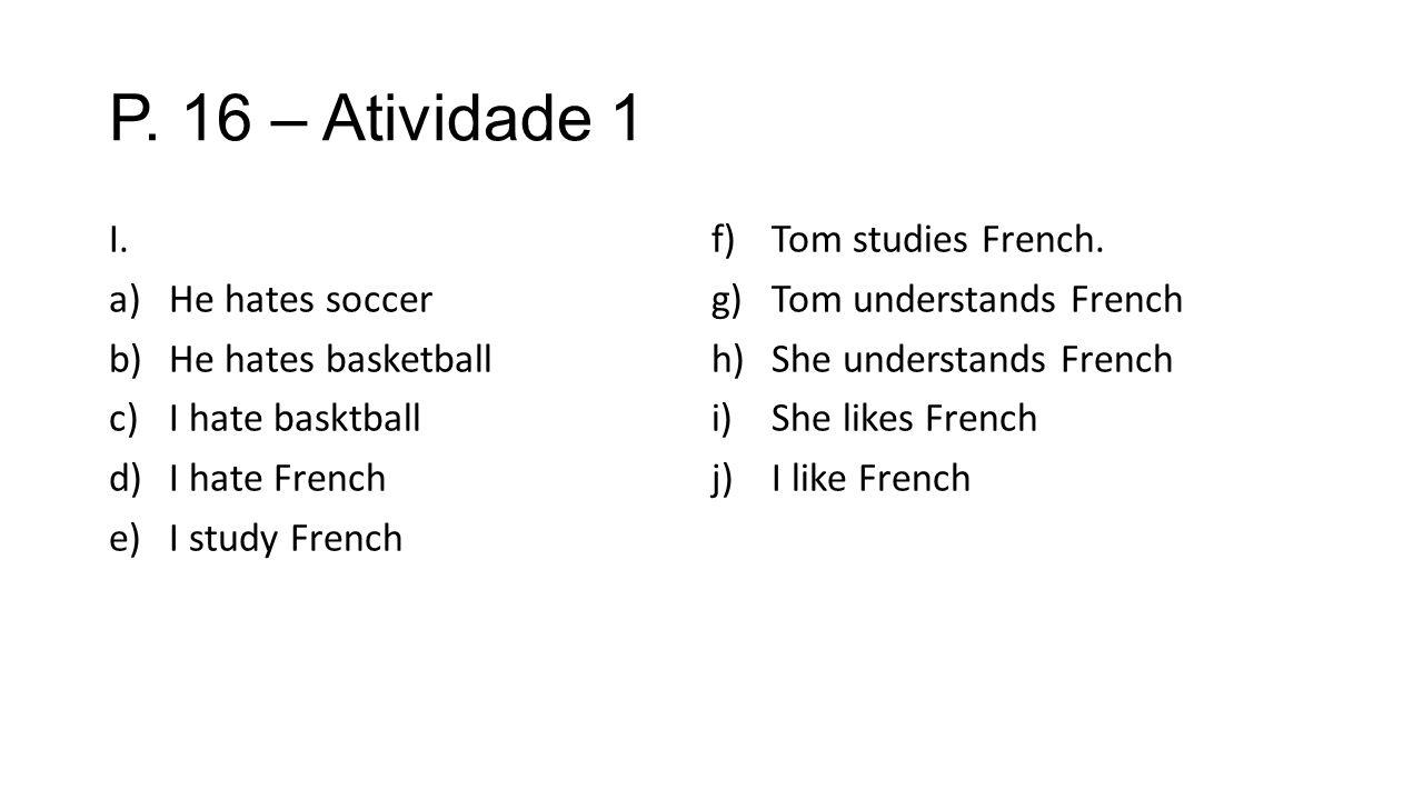 P. 16 – Atividade 1 I. a)He hates soccer b)He hates basketball c)I hate basktball d)I hate French e)I study French f)Tom studies French. g)Tom underst