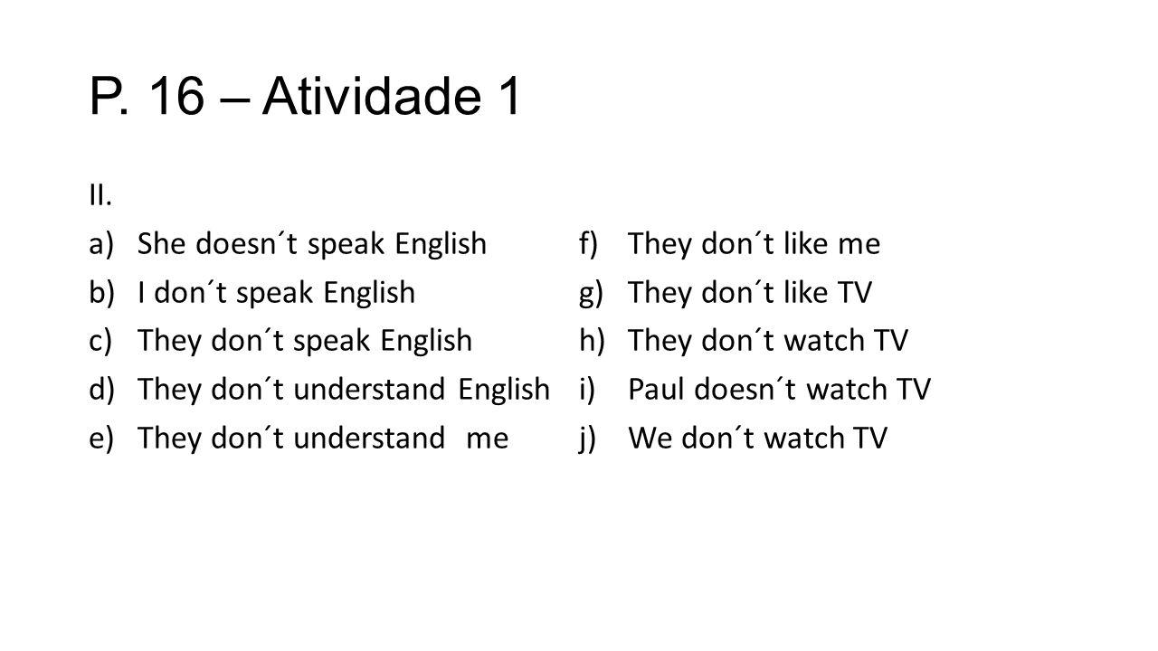 P. 16 – Atividade 1 II. a)She doesn´t speak English b)I don´t speak English c)They don´t speak English d)They don´t understand English e)They don´t un